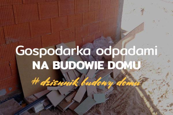 gospodarka odpadami na budowie - dziennik budowy domu